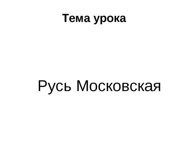 Тема урока Русь Московская