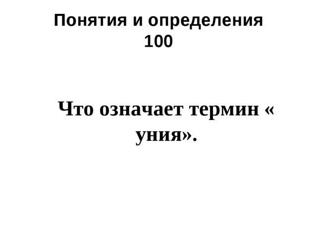 Понятия и определения 100 Что означает термин « уния».