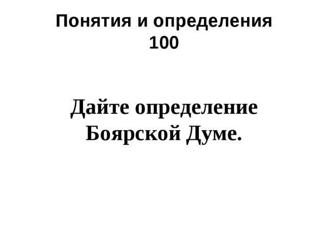 Понятия и определения 100 Дайте определение Боярской Думе.