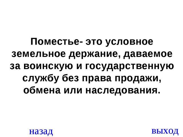 назад выход Поместье- это условное земельное держание, даваемое за воинскую и...