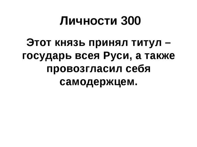 Личности 300 Этот князь принял титул – государь всея Руси, а также провозглас...