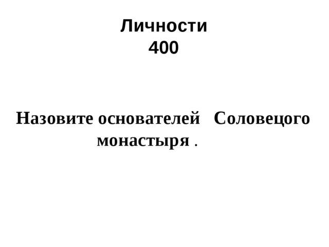 Личности 400 Назовите основателей Соловецого монастыря.