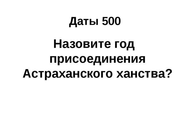 Даты 500 Назовите год присоединения Астраханского ханства?