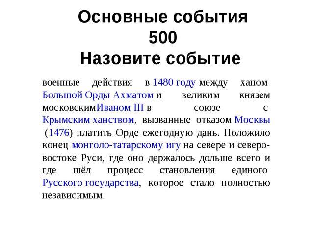 Основные события 500 Назовите событие. военные действия в1480 годумежду хан...