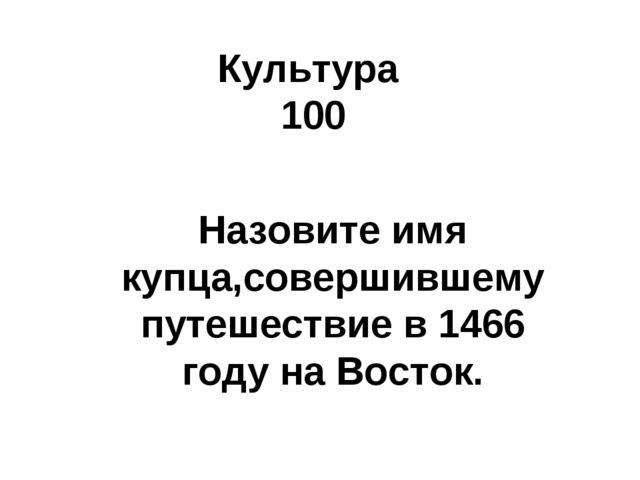 Культура 100 Назовите имя купца,совершившему путешествие в 1466 году на Восток.