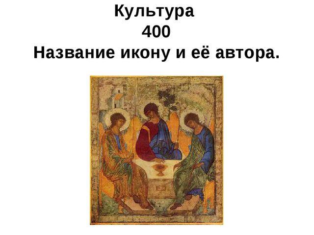 Культура 400 Название икону и её автора. .