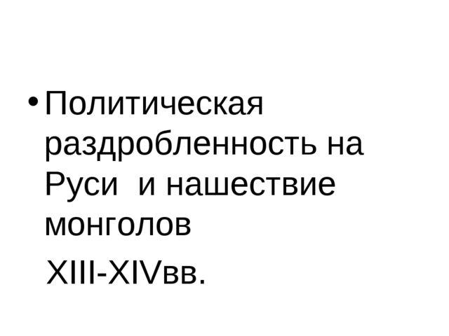 Политическая раздробленность на Руси и нашествие монголов XIII-XIVвв.