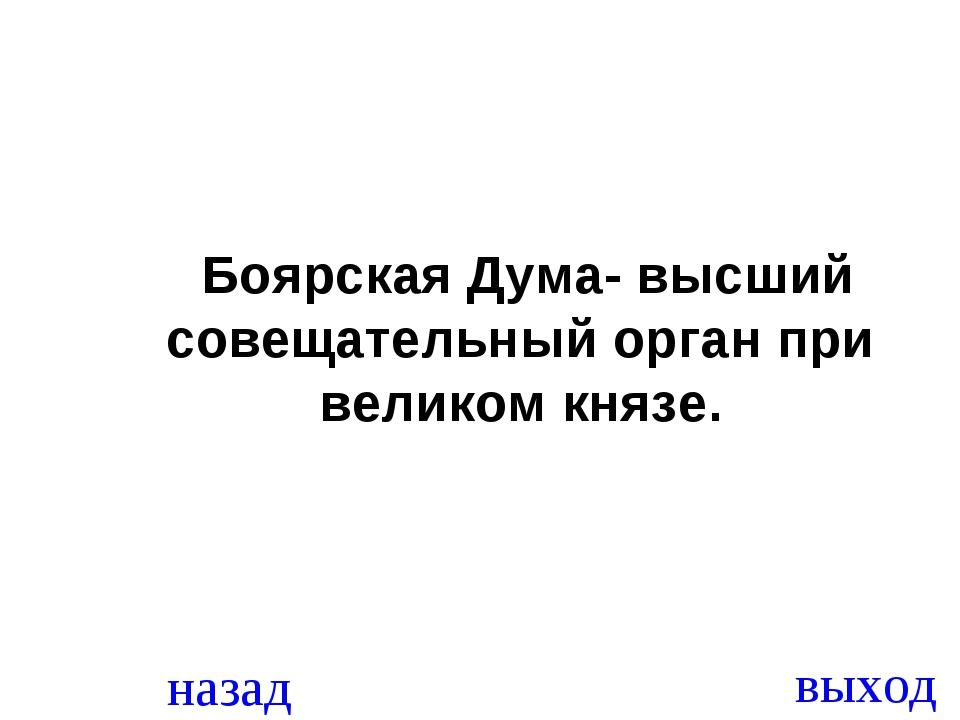 назад выход Боярская Дума- высший совещательный орган при великом князе.