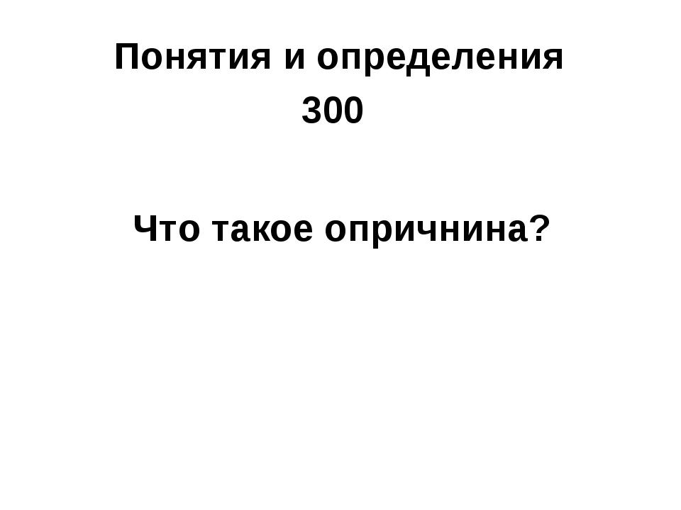 Понятия и определения 300 Что такое опричнина?