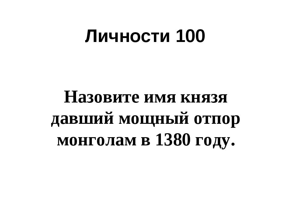 Личности 100 Назовите имя князя давший мощный отпор монголам в 1380 году.