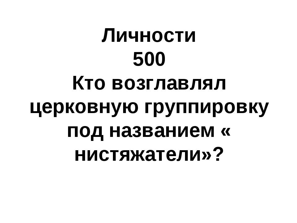 Личности 500 Кто возглавлял церковную группировку под названием « нистяжатели»?