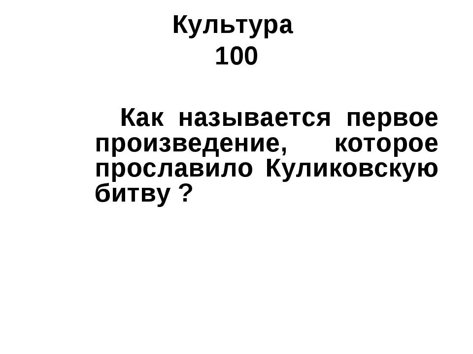 Культура 100 Как называется первое произведение, которое прославило Куликовск...