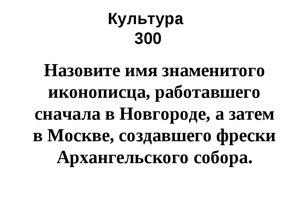 Культура 300 Назовите имя знаменитого иконописца, работавшего сначала в Новго...