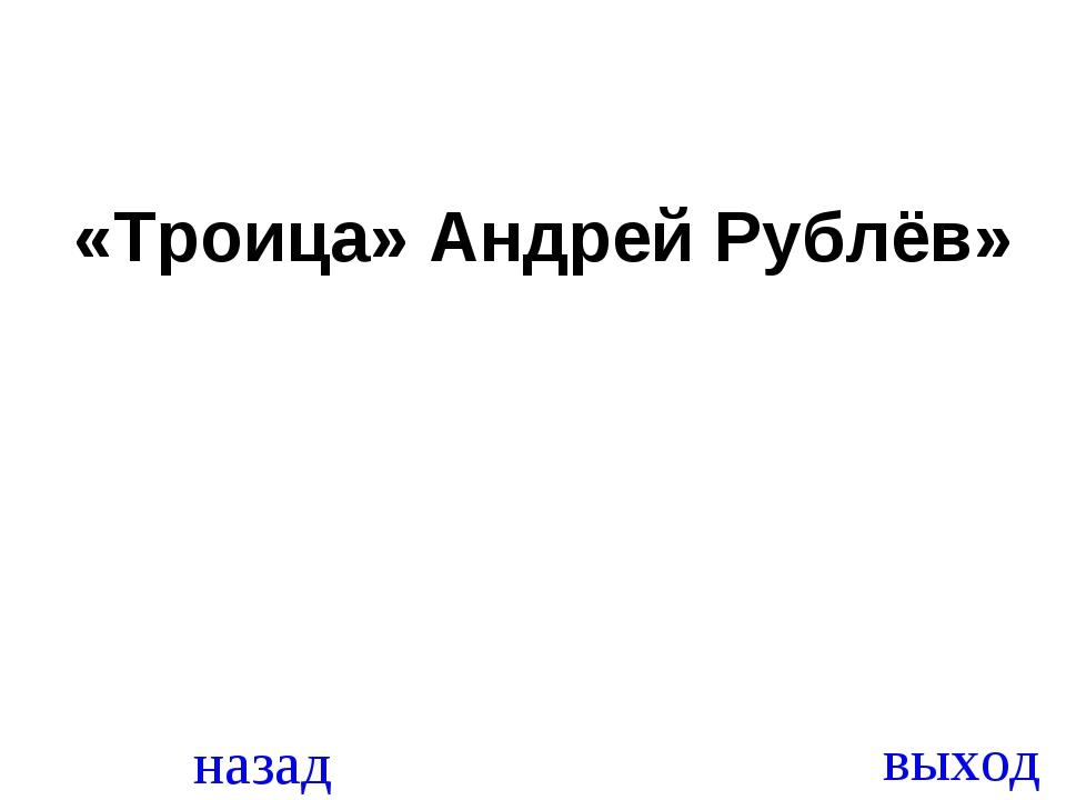 назад выход «Троица» Андрей Рублёв»