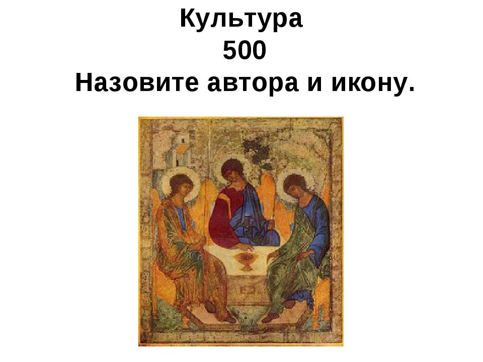Культура 500 Назовите автора и икону.