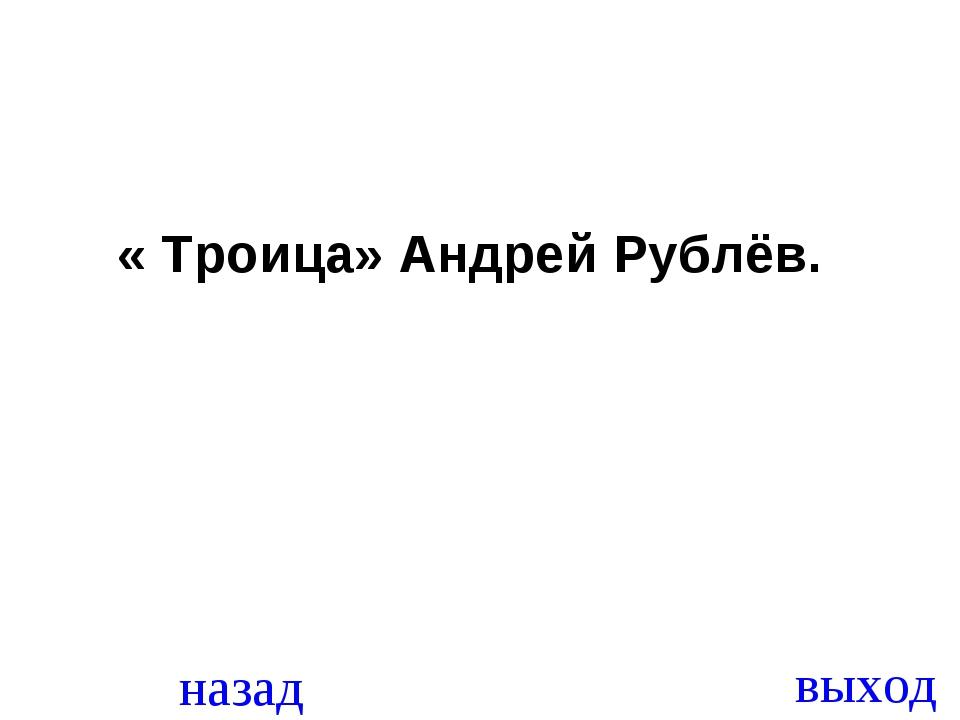 назад выход « Троица» Андрей Рублёв.