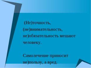 (Не)точность, (не)внимательность, не)обязательность мешают человеку. Самолеч