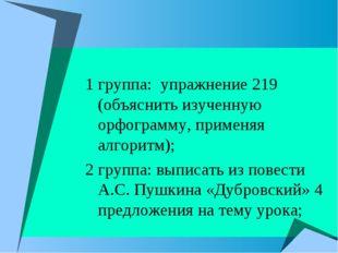1 группа: упражнение 219 (объяснить изученную орфограмму, применяя алгоритм);
