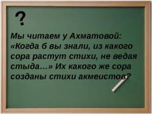 Мы читаем у Ахматовой: «Когда б вы знали, из какого сора растут стихи, не вед