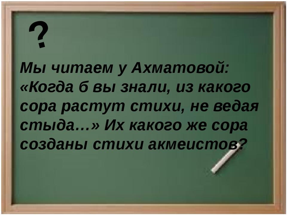 Мы читаем у Ахматовой: «Когда б вы знали, из какого сора растут стихи, не вед...
