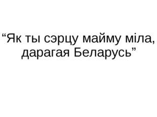 """""""Як ты сэрцу майму міла, дарагая Беларусь"""""""