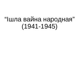 """""""Ішла вайна народная"""" (1941-1945)"""
