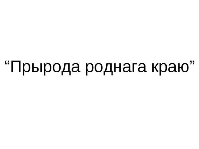"""""""Прырода роднага краю"""""""