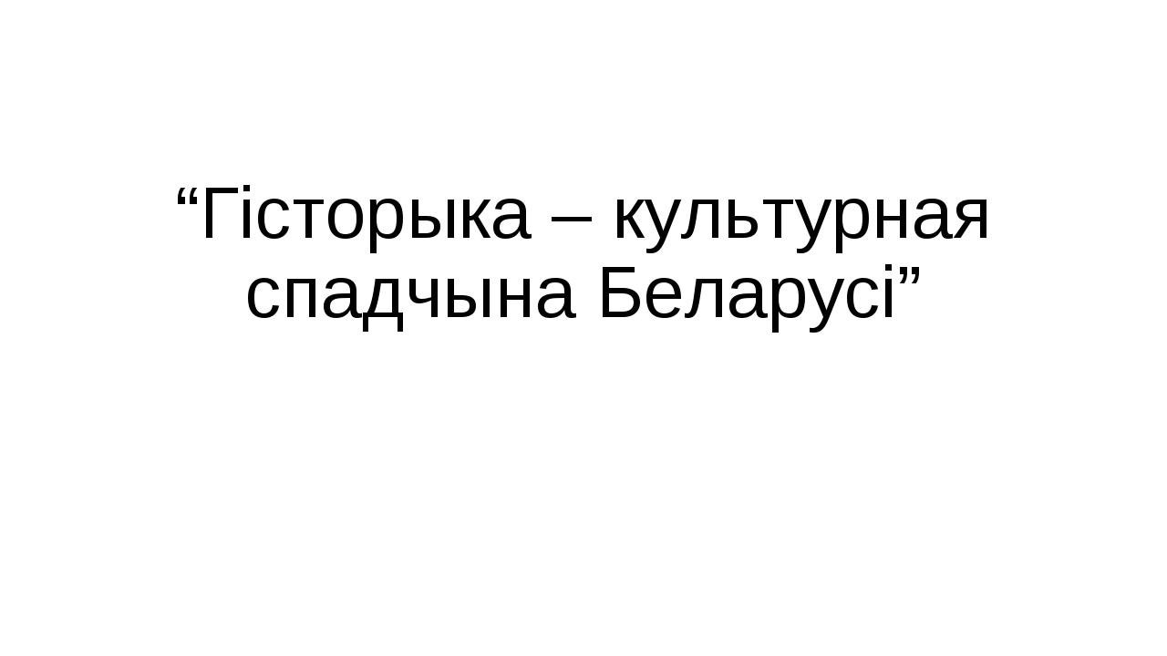 """""""Гісторыка – культурная спадчына Беларусі"""""""