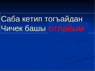 Саба кетип тогъайдан Чичек башы атлайым отлайым