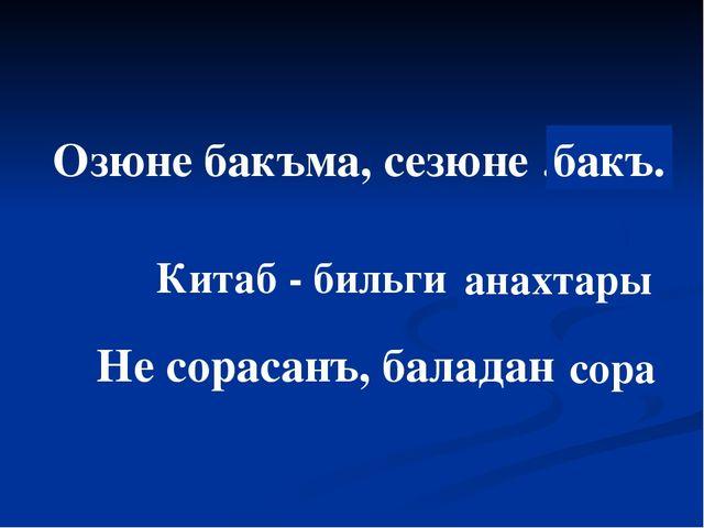 Озюне бакъма, сезюне … … бакъ. Китаб - бильги …… анахтары Не сорасанъ, балада...