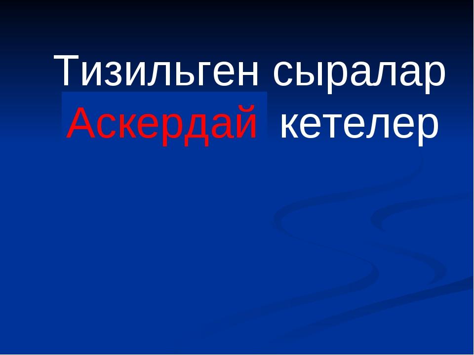 Тизильген сыралар Юскердай кетелер Аскердай