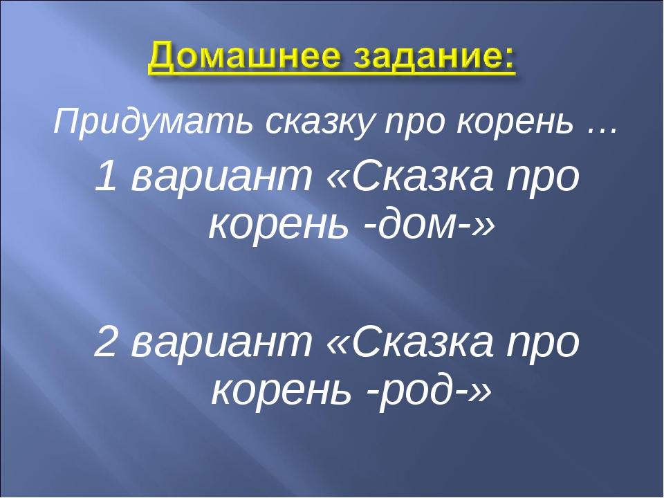 Придумать сказку про корень … 1 вариант «Сказка про корень -дом-» 2 вариант «...