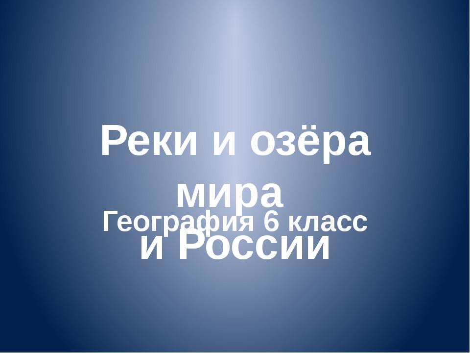 Реки и озёра мира и России География 6 класс