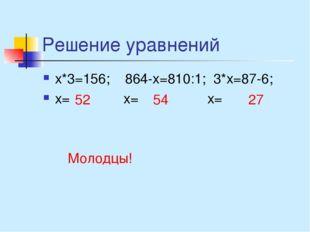 Решение уравнений х*3=156; 864-х=810:1; 3*х=87-6; х= х= х= 52 54 27 Молодцы!
