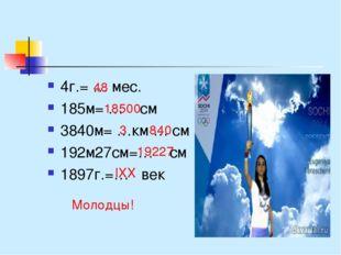 4г.= … мес. 185м= … см 3840м= …км … см 192м27см=… см 1897г.=… век 48 18500 3