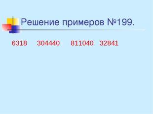 Решение примеров №199. 6318 304440 811040 32841