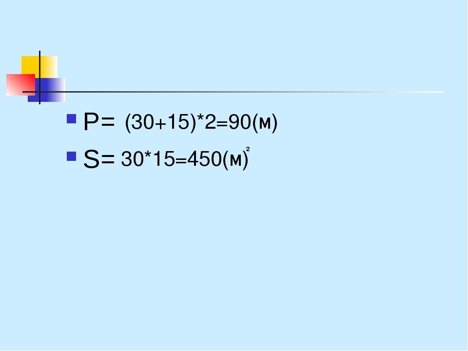 Р= S= (30+15)*2=90(м) 30*15=450(м) 2