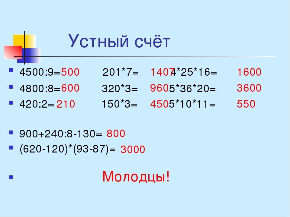 Устный счёт 4500:9=  201*7= 4*25*16= 4800:8= 320*3= 5*36*20= 420:2= 150*3=...