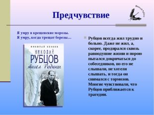 Предчувствие Рубцов всегда жил трудно и больно. Даже не жил, а, скорее, проди