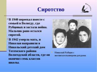 Сиротство В 1940 переехал вместе с семьей в Вологду, где Рубцовых и застала в