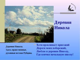 Хотя проклинает приезжий Дороги моих побережий, Люблю я деревню Николу, Где к