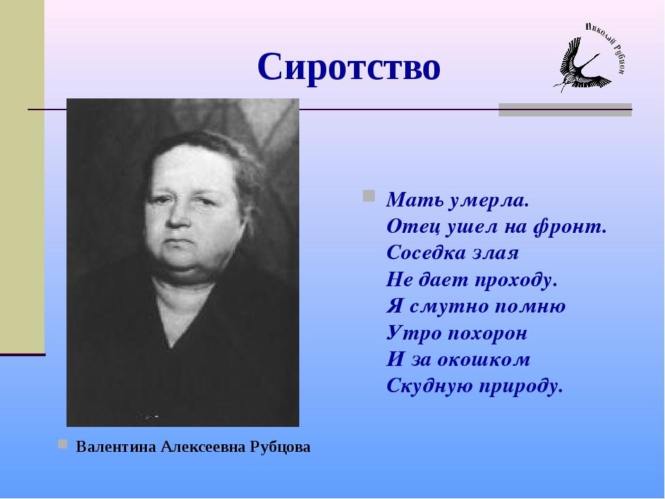 Сиротство Валентина Алексеевна Рубцова Мать умерла. Отец ушел на фронт. Сосед...