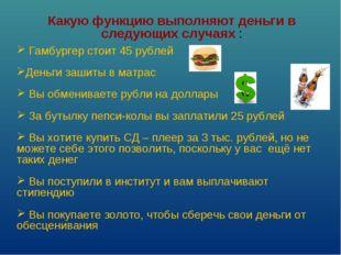 Какую функцию выполняют деньги в следующих случаях : Гамбургер стоит 45 рубле