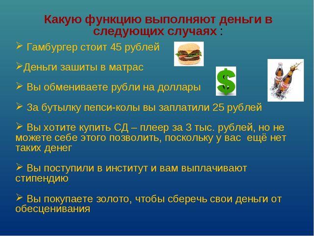 Какую функцию выполняют деньги в следующих случаях : Гамбургер стоит 45 рубле...