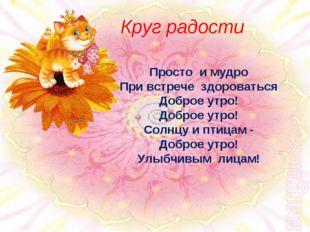 Круг радости Просто и мудро При встрече здороваться Доброе утро! Доброе утр