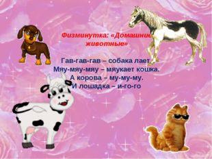 Физминутка: «Домашние животные» Гав-гав-гав – собака лает. Мяу-мяу-мяу – мяук