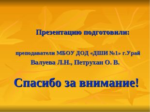 Спасибо за внимание! Презентацию подготовили: преподаватели МБОУ ДОД «ДШИ