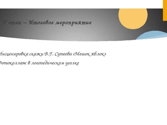 V этап – Итоговое мероприятие - Инсценировка сказки В.Г. Сутеева «Мешок яблок...