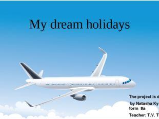 My dream holidays The project is done by Natasha Kyslyakova , form 8a Teacher