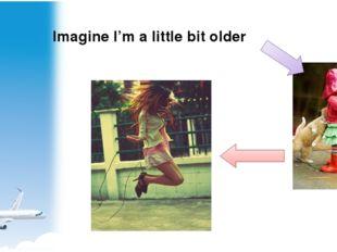 Imagine I'm a little bit older